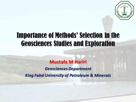 Importance of Methods' Selection in the Geosciences Studies and Exploration Mustafa M Hariri Geosciences Department King Fahd University of Petroleum &
