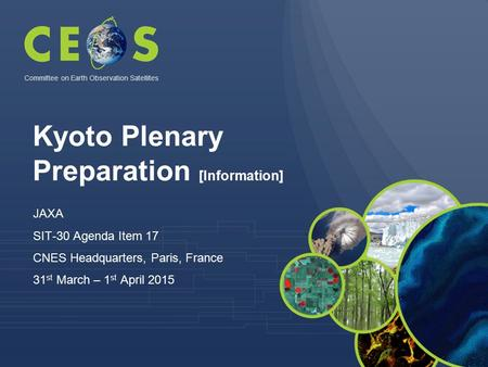 Kyoto Plenary Preparation [Information] JAXA SIT-30 Agenda Item 17 CNES Headquarters, Paris, France 31 st March – 1 st April 2015 Committee on Earth Observation.