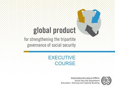 EXECUTIVE COURSE International Labour Office Social Security Department Education, Training and Capacity Building.
