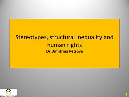 Stereotypes, structural inequality and human rights Dr Dimitrina Petrova 1.