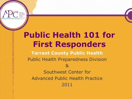 Public Health 101 for First Responders Tarrant County Public Health Public Health Preparedness Division & Southwest Center for Advanced Public Health Practice.