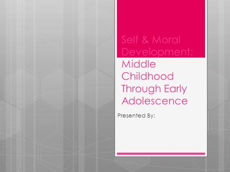 Self & Moral Development: Middle Childhood Through Early Adolescence Presented By: