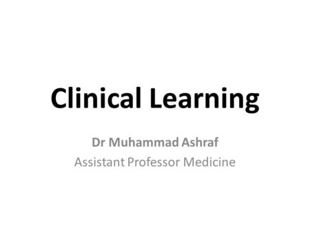 Clinical Learning Dr Muhammad Ashraf Assistant Professor Medicine.