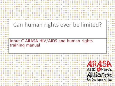 Can human rights ever be limited? Input C ARASA HIV/AIDS and human rights training manual.