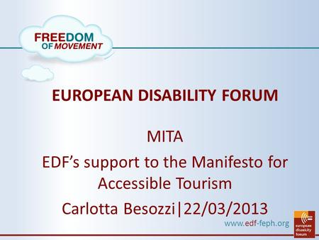 Www.edf-feph.org EUROPEAN DISABILITY FORUM MITA EDF's support to the Manifesto for Accessible Tourism Carlotta Besozzi|22/03/2013.
