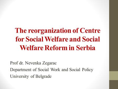 The reorganization of Centre for Social Welfare and Social Welfare Reform in Serbia Prof dr. Nevenka Zegarac Department of Social Work and Social Policy.