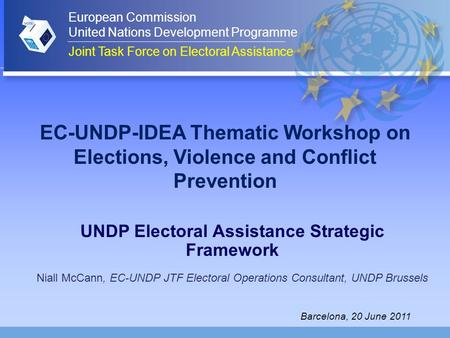 EC-UNDP-IDEA Thematic Workshop on Elections, Violence and Conflict Prevention UNDP Electoral Assistance Strategic Framework Niall McCann, EC-UNDP JTF Electoral.