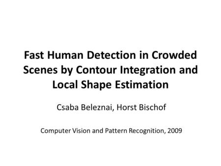 Fast Human Detection in Crowded Scenes by Contour Integration and Local Shape Estimation Csaba Beleznai, Horst Bischof Computer Vision and Pattern Recognition,