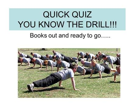 QUICK QUIZ YOU KNOW THE DRILL!!! Books out and ready to go…..
