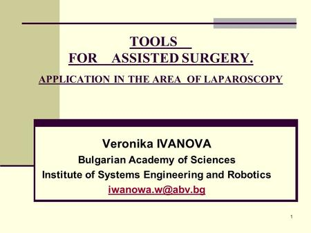 1 TOOLS FOR ASSISTED SURGERY. APPLICATION IN THE AREA OF LAPAROSCOPY Veronika IVANOVA Bulgarian Academy of Sciences Institute of Systems Engineering and.
