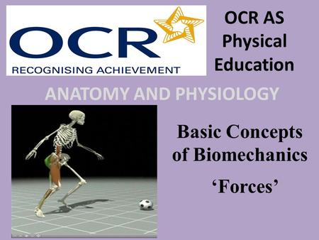 OCR AS Physical Education ANATOMY AND PHYSIOLOGY Basic Concepts of Biomechanics 'Forces'