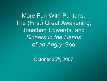 More Fun With Puritans: The (First) Great Awakening, Jonathan Edwards, and Sinners in the Hands of an Angry God October 25 th, 2007.