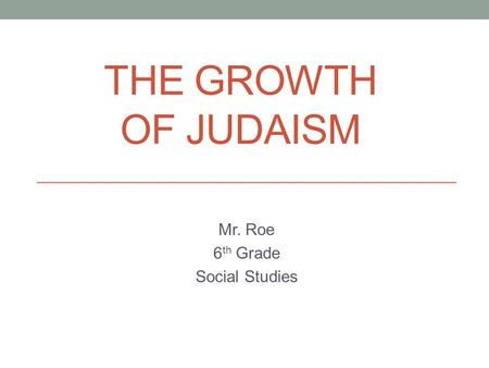 THE GROWTH OF JUDAISM Mr. Roe 6 th Grade Social Studies.