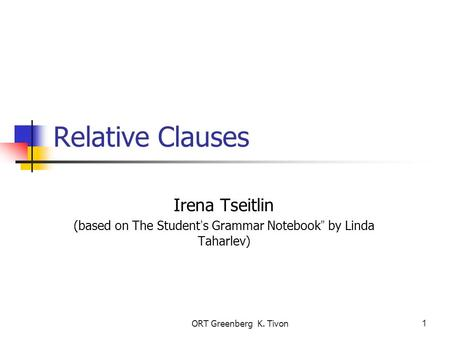 "ORT Greenberg K. Tivon1 Relative Clauses Irena Tseitlin (based on The Student ' s Grammar Notebook "" by Linda Taharlev)"