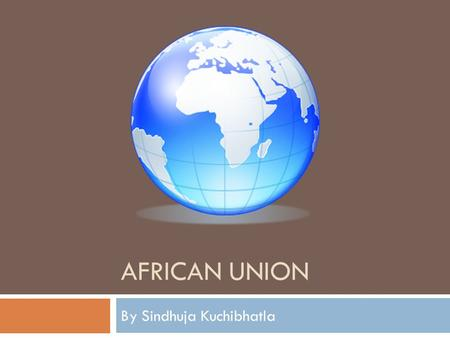 AFRICAN UNION By Sindhuja Kuchibhatla. Organization of African Unity (OAU)  May 25, 1963  Under the signatory of 32 governments  Objectives  To rid.