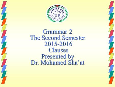 Grammar 2 The Second Semester 2015-2016 Clauses Presented by Dr. Mohamed Sha'at.