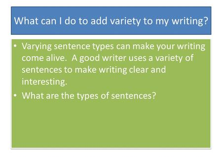 What can I do to add variety to my writing? Varying sentence types can make your writing come alive. A good writer uses a variety of sentences to make.
