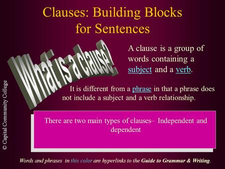 © Capital Community College Clauses: Building Blocks for Sentences A clause is a group of words containing a subject and a verb. It is different from.