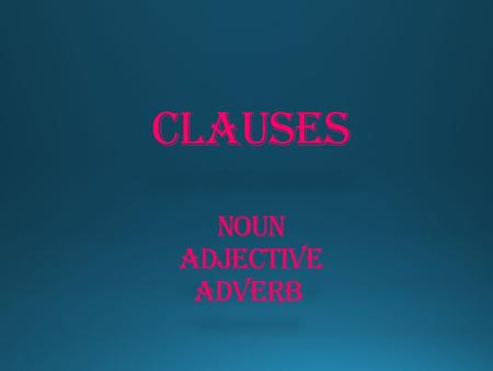CLAUSES Noun Adjective Adverb CLAUSES Noun Adjective Adverb.