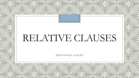 RELATIVE CLAUSES IDENTIFYING CLAUSES. What is a relative clause? ◦It is a dependent clause that modifies a noun and follows the noun it modifies. ◦Ex.