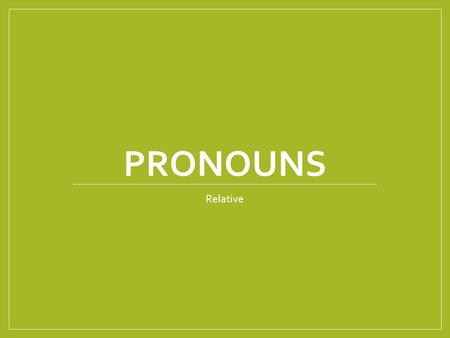 PRONOUNS Relative. What is a relative pronoun? A relative pronoun is a pronoun that introduces a relative clause. It is called a relative pronoun because.
