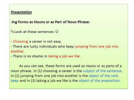 Presentation -ing Forms as Nouns or as Part of Noun Phrase:  Look at these sentences - Choosing a career is not easy. - There are lucky individuals who.
