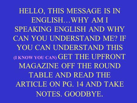 HELLO, THIS MESSAGE IS IN ENGLISH…WHY AM I SPEAKING ENGLISH AND WHY CAN YOU UNDERSTAND ME? IF YOU CAN UNDERSTAND THIS (I KNOW YOU CAN) GET THE UPFRONT.