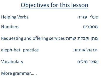 Objectives for this lesson Helping Verbs פעלי עזרה Numbers מספרים Requesting and offering services מתן וקבלת שרות aleph-bet practice תרגול אותיות Vocabulary.