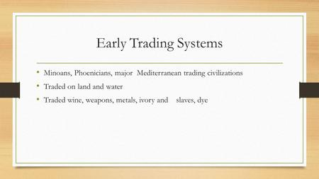 Early Trading Systems Minoans, Phoenicians, major Mediterranean trading civilizations Traded on land and water Traded wine, weapons, metals, ivory and.