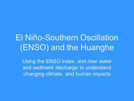 El Niño-Southern Oscillation (ENSO) and the Huanghe Using the ENSO index, and river water and sediment discharge to understand changing climate, and human.