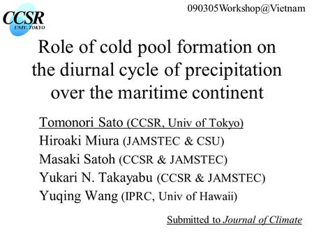 Role of cold pool formation on the diurnal cycle of precipitation over the maritime continent Tomonori Sato (CCSR, Univ of Tokyo) Hiroaki Miura (JAMSTEC.