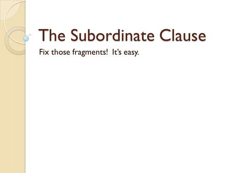 The Subordinate Clause Fix those fragments! It's easy.