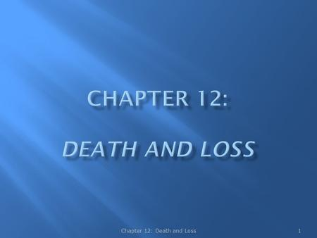 1Chapter 12: Death and Loss.  Some of the aspects of death we may fear are:  Ceasing to be and losing ourselves  Leaving behind those we love  Encountering.