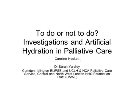 To do or not to do? Investigations and Artificial Hydration in Palliative Care Caroline Hockett Dr Sarah Yardley Camden, Islington ELiPSE and UCLH & HCA.