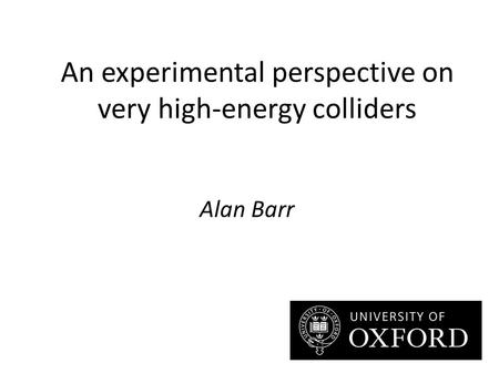 An experimental perspective on very high-energy colliders Alan Barr.