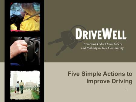 Five Simple Actions to Improve Driving.. Driving Often Defines Who We Are  Independent  Active  Respected  Connected to the community, friends, family.