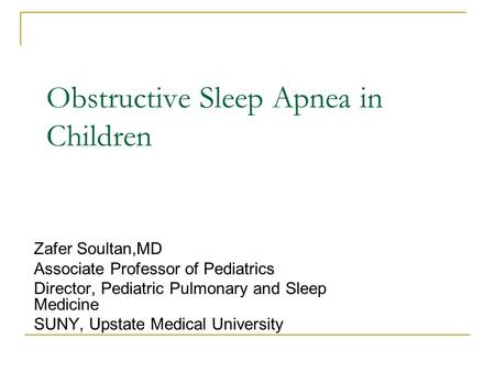 <strong>Obstructive</strong> <strong>Sleep</strong> <strong>Apnea</strong> in Children Zafer Soultan,MD Associate Professor of Pediatrics Director, Pediatric Pulmonary and <strong>Sleep</strong> Medicine SUNY, Upstate Medical.