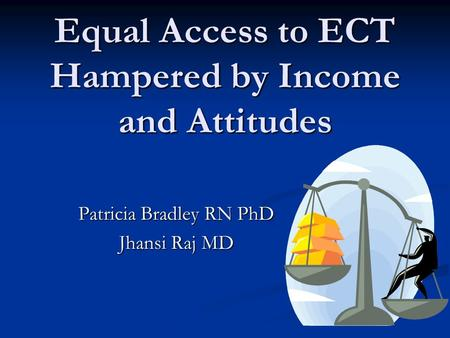 Equal Access to ECT Hampered by Income and Attitudes Patricia Bradley RN PhD Jhansi Raj MD.