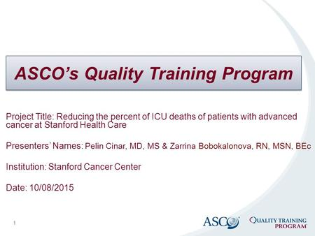 ASCO's Quality Training Program 1 Project Title: Reducing the percent of ICU deaths of patients with advanced cancer at Stanford Health Care Presenters'