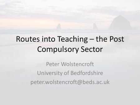 Routes into Teaching – the Post Compulsory Sector Peter Wolstencroft University of Bedfordshire