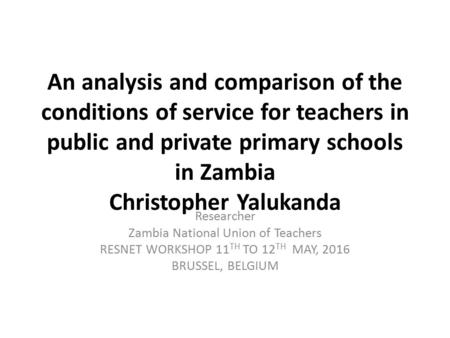 An analysis and comparison of the conditions of service for teachers in public and private primary schools in Zambia Christopher Yalukanda Researcher Zambia.