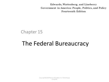 The Federal Bureaucracy Chapter 15 Copyright © 2009 Pearson Education, Inc. Publishing as Longman. Edwards, Wattenberg, and Lineberry Government in America: