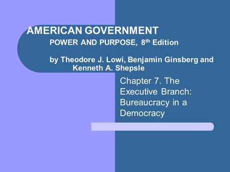 AMERICAN GOVERNMENT POWER AND PURPOSE, 8 th Edition by Theodore J. Lowi, Benjamin Ginsberg and Kenneth A. Shepsle Chapter 7. The Executive Branch: Bureaucracy.