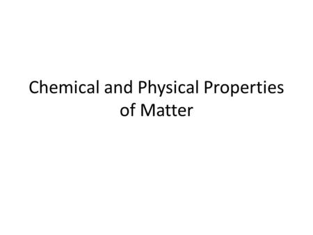 Chemical and Physical Properties of Matter. Physical Properties A physical property of matter can be observed or measured without changing the matter's.