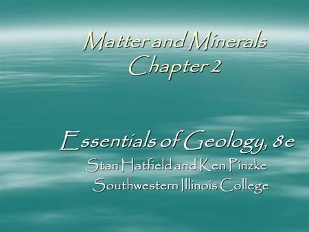 Matter and Minerals Chapter 2 Essentials of Geology, 8e Stan Hatfield and Ken Pinzke Southwestern Illinois College Southwestern Illinois College.