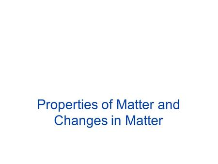 Properties of Matter and Changes in Matter. 2 What is a substance? Which one of these would not be a substance? –water, table salt, seawater, gold and.