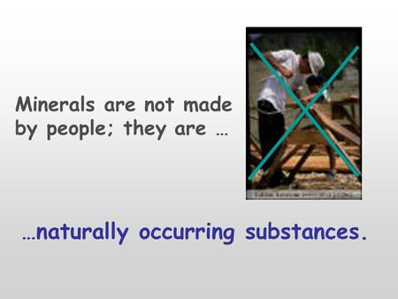 Minerals are not made by people; they are … …naturally occurring substances.
