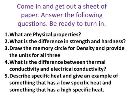 Come in and get out a sheet of paper. Answer the following questions. Be ready to turn in. 1.What are Physical properties? 2.What is the difference in.