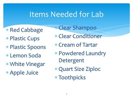  Red Cabbage  Plastic Cups  Plastic Spoons  Lemon Soda  White Vinegar  Apple Juice 1 Items Needed for Lab  Clear Shampoo  Clear Conditioner  Cream.
