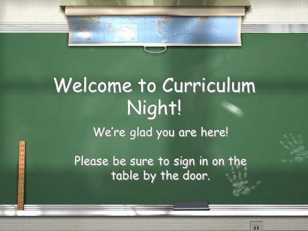 Welcome to Curriculum Night! We're glad you are here! Please be sure to sign in on the table by the door. We're glad you are here! Please be sure to sign.